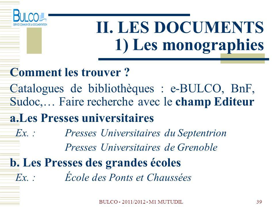 BULCO - 2011/2012 - M1 MUTUDIL39 II. LES DOCUMENTS 1) Les monographies Comment les trouver ? Catalogues de bibliothèques : e-BULCO, BnF, Sudoc,… Faire