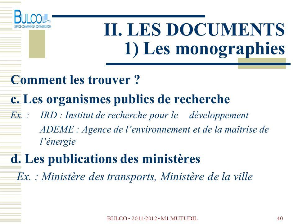 BULCO - 2011/2012 - M1 MUTUDIL40 II. LES DOCUMENTS 1) Les monographies Comment les trouver ? c. Les organismes publics de recherche Ex. : IRD : Instit