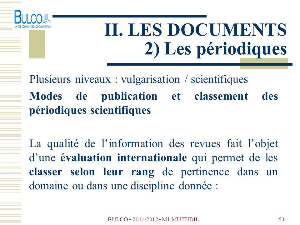 BULCO - 2011/2012 - M1 MUTUDIL51 II. LES DOCUMENTS 2) Les périodiques Plusieurs niveaux : vulgarisation / scientifiques Modes de publication et classe