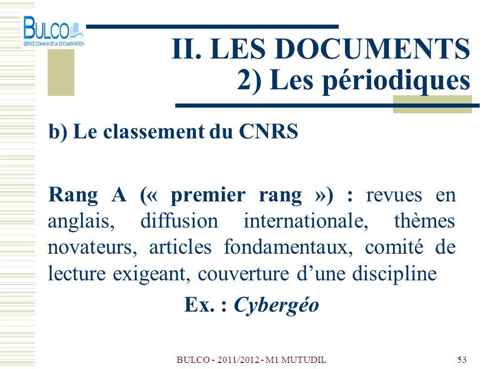 BULCO - 2011/2012 - M1 MUTUDIL53 II. LES DOCUMENTS 2) Les périodiques b) Le classement du CNRS Rang A (« premier rang ») : revues en anglais, diffusio