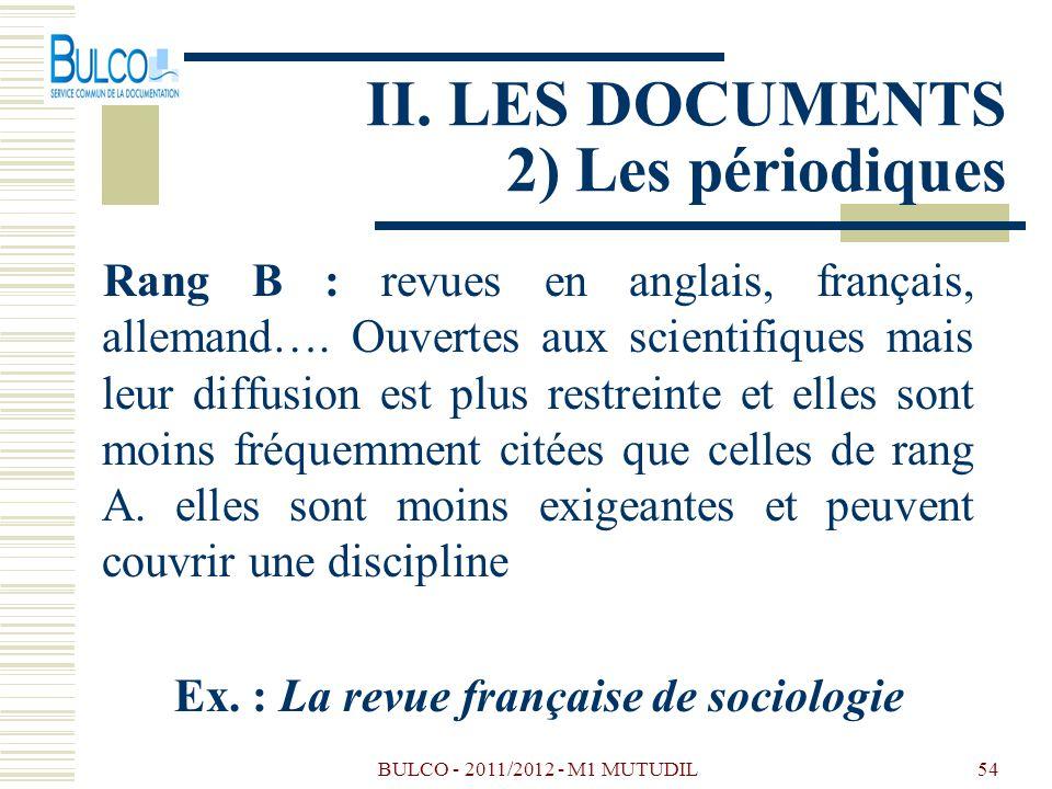 BULCO - 2011/2012 - M1 MUTUDIL54 II. LES DOCUMENTS 2) Les périodiques Rang B : revues en anglais, français, allemand…. Ouvertes aux scientifiques mais