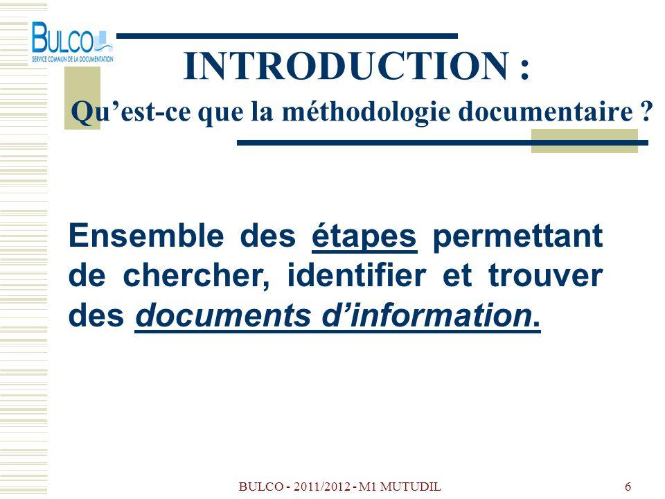 BULCO - 2011/2012 - M1 MUTUDIL6 INTRODUCTION : Quest-ce que la méthodologie documentaire ? Ensemble des étapes permettant de chercher, identifier et t
