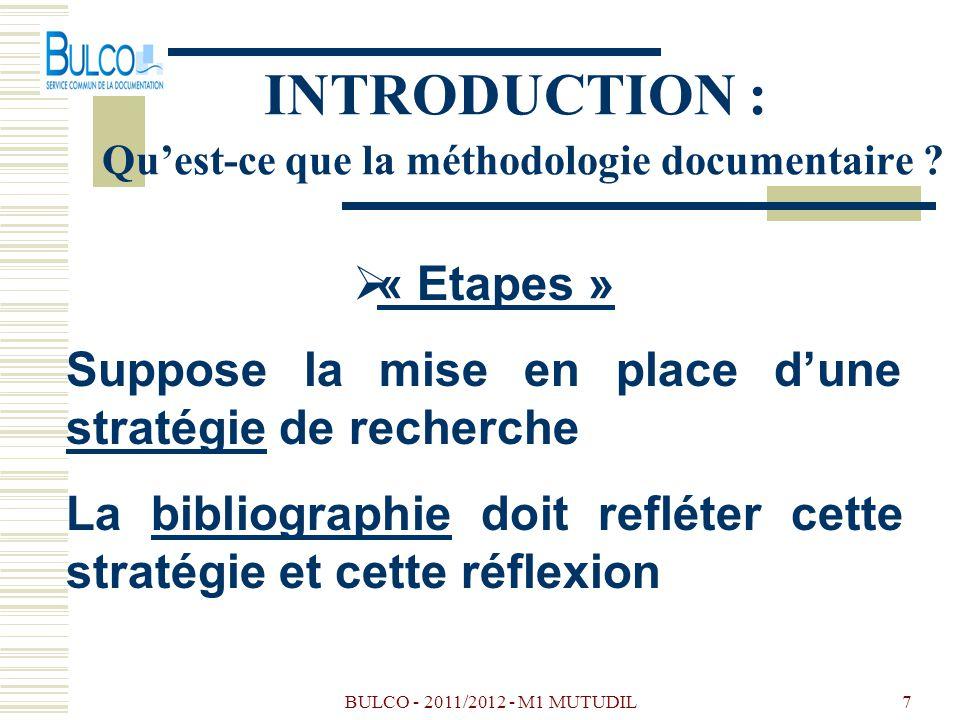 BULCO - 2011/2012 - M1 MUTUDIL7 INTRODUCTION : Quest-ce que la méthodologie documentaire ? « Etapes » Suppose la mise en place dune stratégie de reche