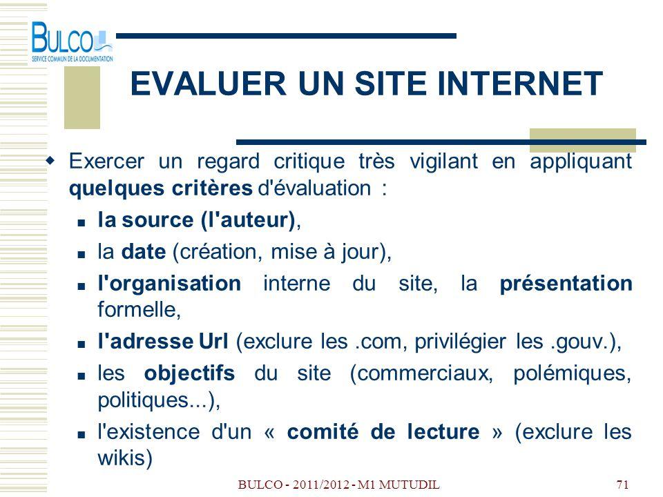 BULCO - 2011/2012 - M1 MUTUDIL71 EVALUER UN SITE INTERNET Exercer un regard critique très vigilant en appliquant quelques critères d évaluation : la source (l auteur), la date (création, mise à jour), l organisation interne du site, la présentation formelle, l adresse Url (exclure les.com, privilégier les.gouv.), les objectifs du site (commerciaux, polémiques, politiques...), l existence d un « comité de lecture » (exclure les wikis)