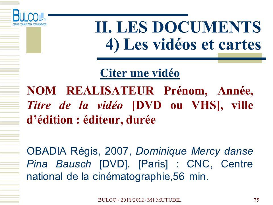 BULCO - 2011/2012 - M1 MUTUDIL75 II. LES DOCUMENTS 4) Les vidéos et cartes Citer une vidéo NOM REALISATEUR Prénom, Année, Titre de la vidéo [DVD ou VH