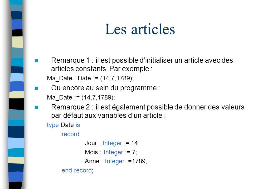 Les articles Remarque 1 : il est possible dinitialiser un article avec des articles constants. Par exemple : Ma_Date : Date := (14,7,1789); Ou encore