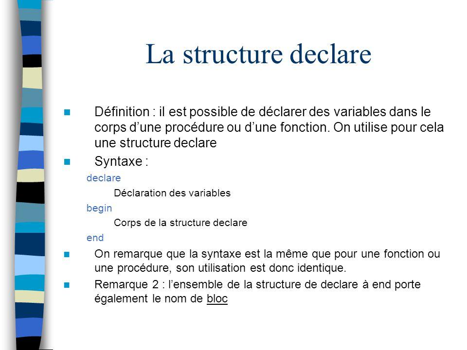 Définition : il est possible de déclarer des variables dans le corps dune procédure ou dune fonction. On utilise pour cela une structure declare Synta