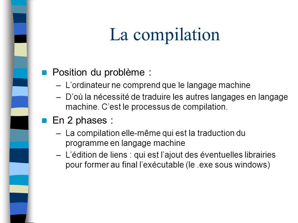 La compilation Position du problème : –Lordinateur ne comprend que le langage machine –Doù la nécessité de traduire les autres langages en langage mac
