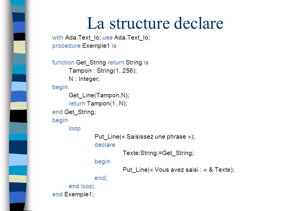 La structure declare with Ada.Text_Io; use Ada.Text_Io; procedure Exemple1 is function Get_String return String is Tampon : String(1..256); N : Intege