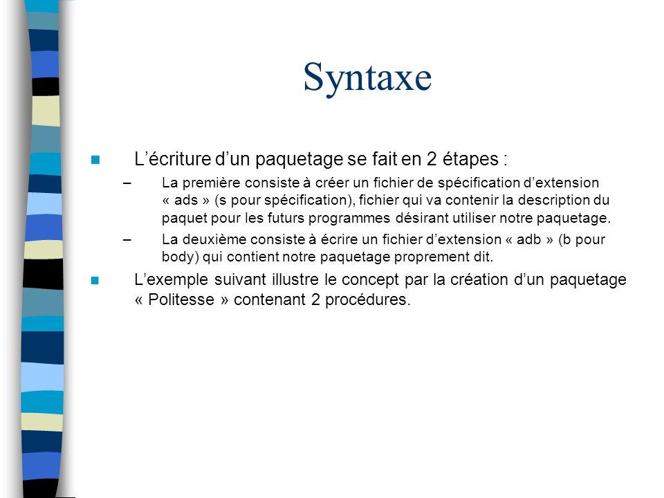 Syntaxe Lécriture dun paquetage se fait en 2 étapes : –La première consiste à créer un fichier de spécification dextension « ads » (s pour spécificati