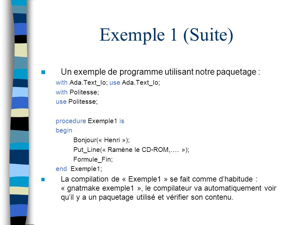 Exemple 1 (Suite) Un exemple de programme utilisant notre paquetage : with Ada.Text_Io; use Ada.Text_Io; with Politesse; use Politesse; procedure Exem