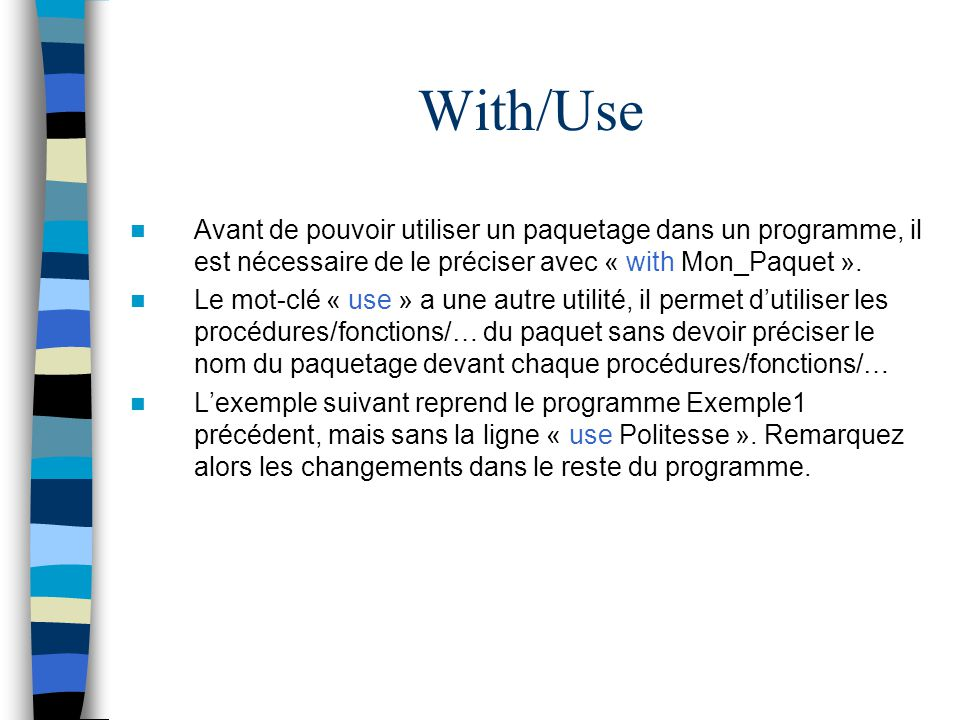 With/Use Avant de pouvoir utiliser un paquetage dans un programme, il est nécessaire de le préciser avec « with Mon_Paquet ». Le mot-clé « use » a une