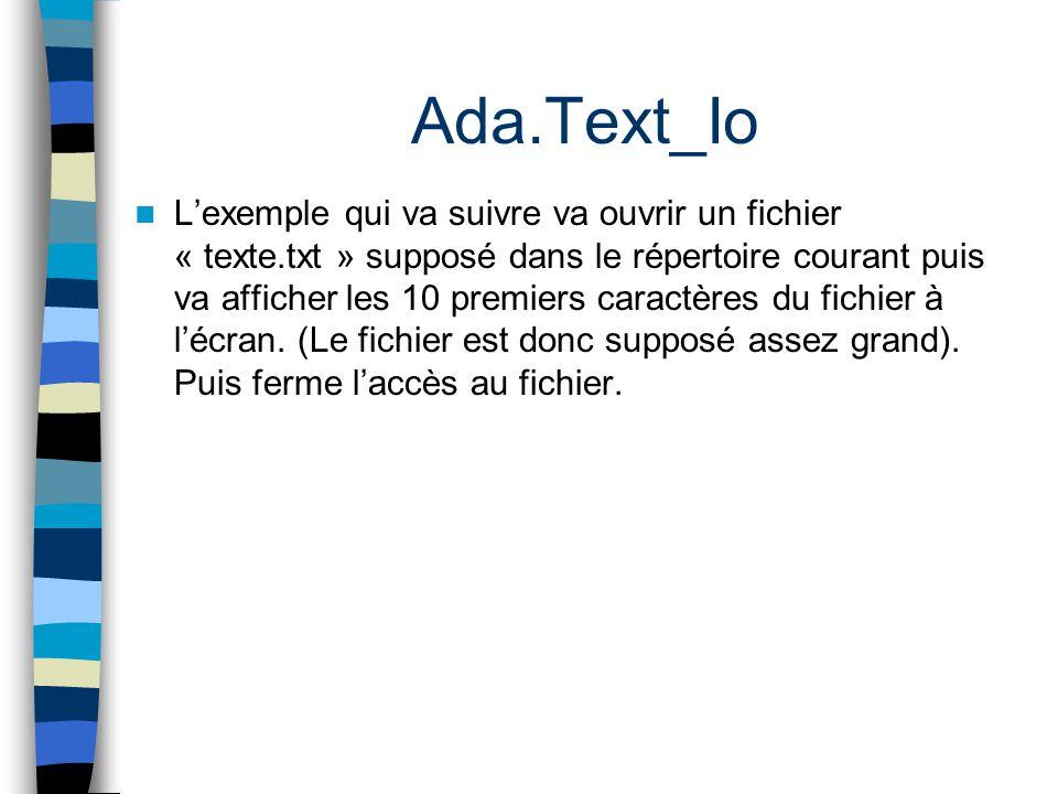 Ada.Text_Io Lexemple qui va suivre va ouvrir un fichier « texte.txt » supposé dans le répertoire courant puis va afficher les 10 premiers caractères d