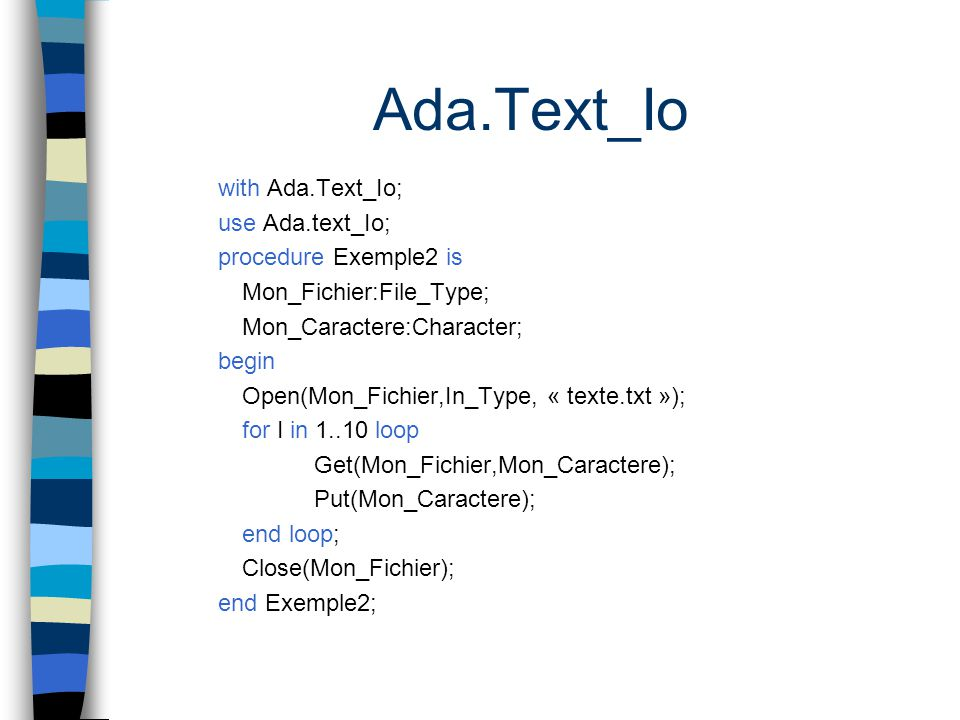 Ada.Text_Io with Ada.Text_Io; use Ada.text_Io; procedure Exemple2 is Mon_Fichier:File_Type; Mon_Caractere:Character; begin Open(Mon_Fichier,In_Type, «