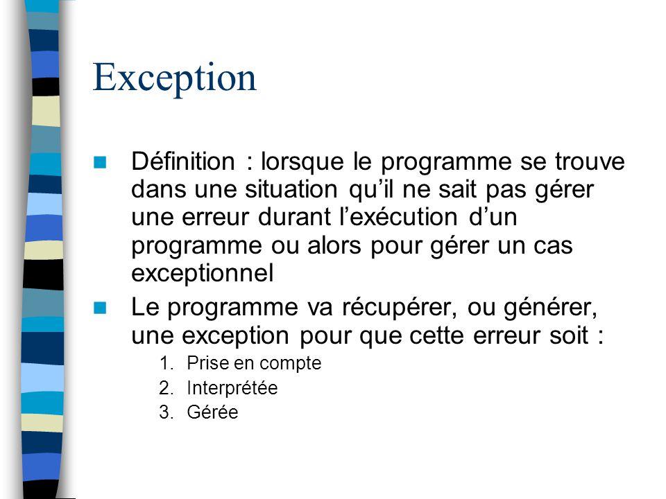 Exception Définition : lorsque le programme se trouve dans une situation quil ne sait pas gérer une erreur durant lexécution dun programme ou alors po
