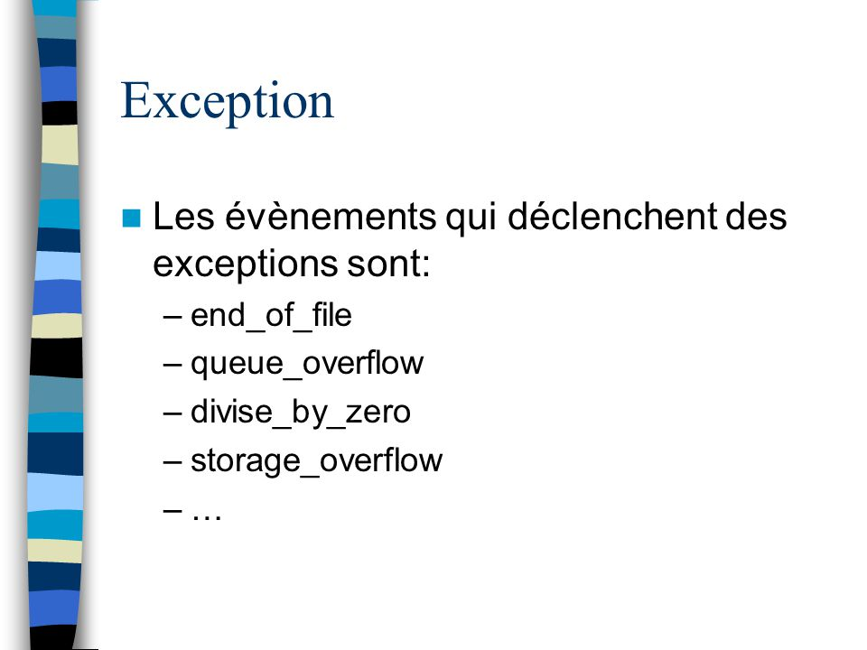 Exception Les évènements qui déclenchent des exceptions sont: –end_of_file –queue_overflow –divise_by_zero –storage_overflow –…