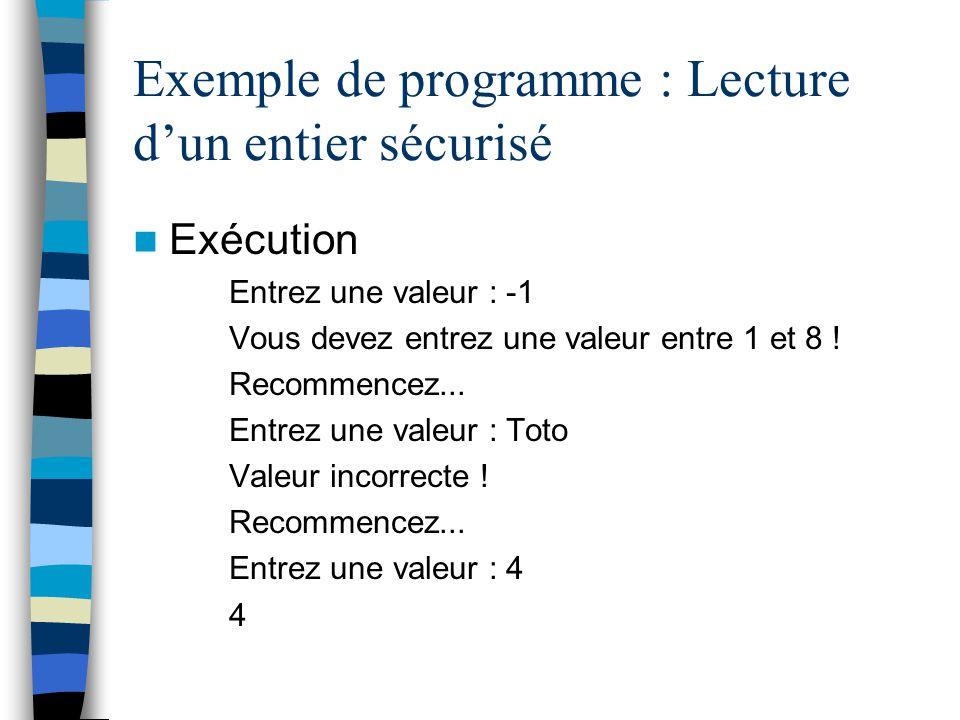 Exemple de programme : Lecture dun entier sécurisé Exécution Entrez une valeur : -1 Vous devez entrez une valeur entre 1 et 8 ! Recommencez... Entrez