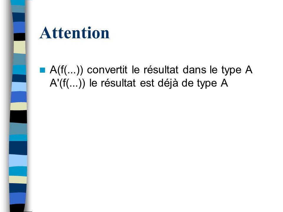 Attention A(f(...)) convertit le résultat dans le type A A'(f(...)) le résultat est déjà de type A