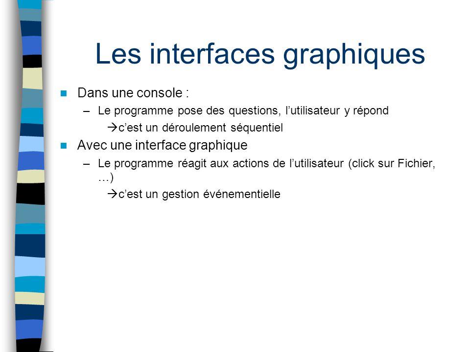 Les interfaces graphiques Dans une console : –Le programme pose des questions, lutilisateur y répond cest un déroulement séquentiel Avec une interface
