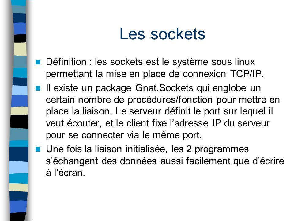 Les sockets Définition : les sockets est le système sous linux permettant la mise en place de connexion TCP/IP. Il existe un package Gnat.Sockets qui