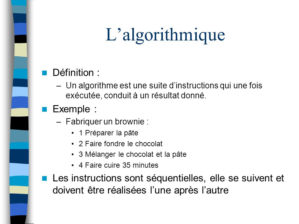 Lalgorithmique Il est possible de raffiner lalgorithme afin quil soit plus explicite : –Faire fondre le chocolat : 2.1 Placer le chocolat dans un récipient 2.2 Placer le récipient dans une casserole avec de leau bouillante 2.3 Attendre que le chocolat soit fondu Réaliser un algorithme pour un ordinateur consiste à raffiner suffisamment lalgorithme afin quil soit compréhensible pour la machine.