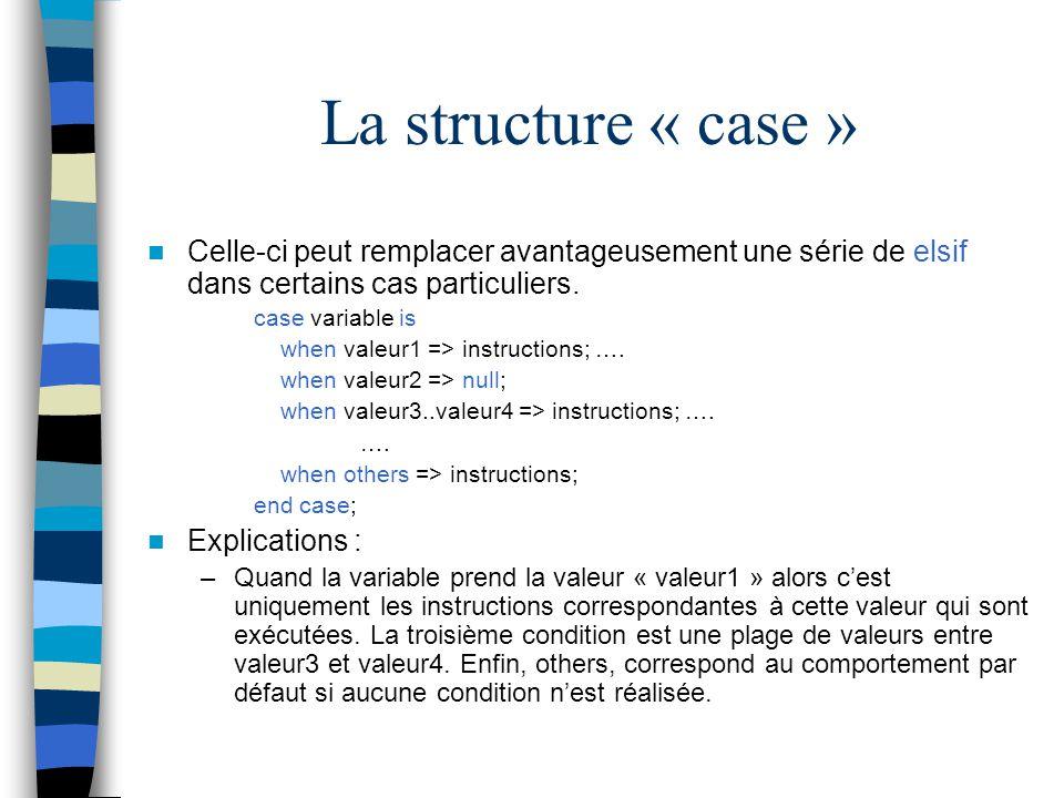 La structure « case » Celle-ci peut remplacer avantageusement une série de elsif dans certains cas particuliers. case variable is when valeur1 => inst