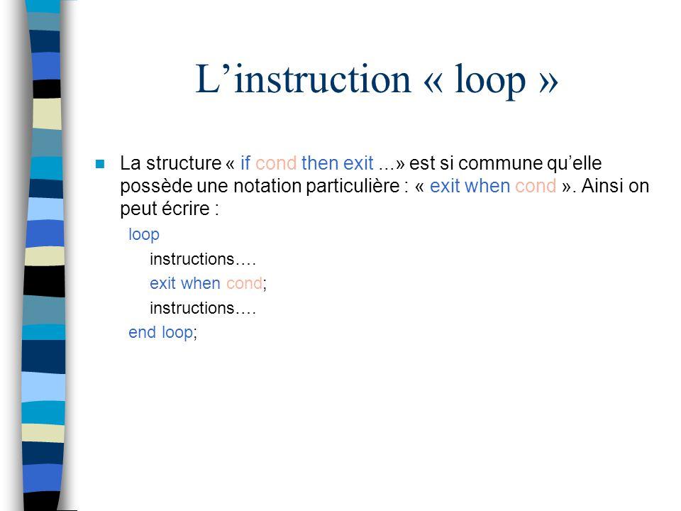 Linstruction « loop » La structure « if cond then exit...» est si commune quelle possède une notation particulière : « exit when cond ». Ainsi on peut