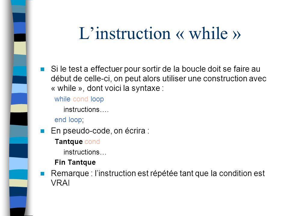 Linstruction « while » Si le test a effectuer pour sortir de la boucle doit se faire au début de celle-ci, on peut alors utiliser une construction ave