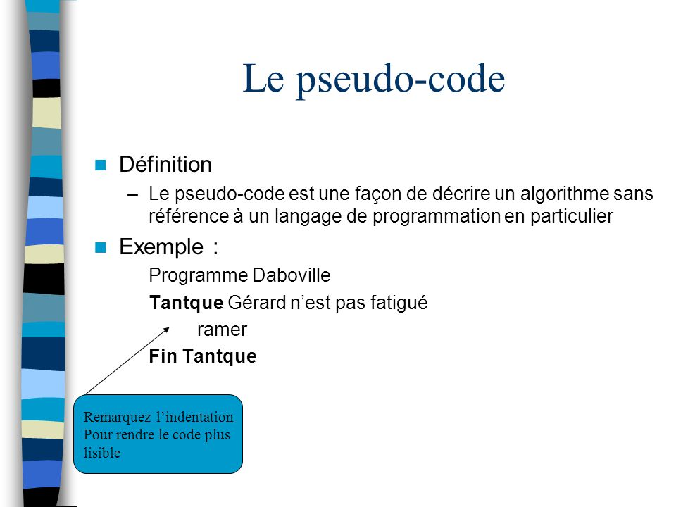 Le pseudo-code Définition –Le pseudo-code est une façon de décrire un algorithme sans référence à un langage de programmation en particulier Exemple :