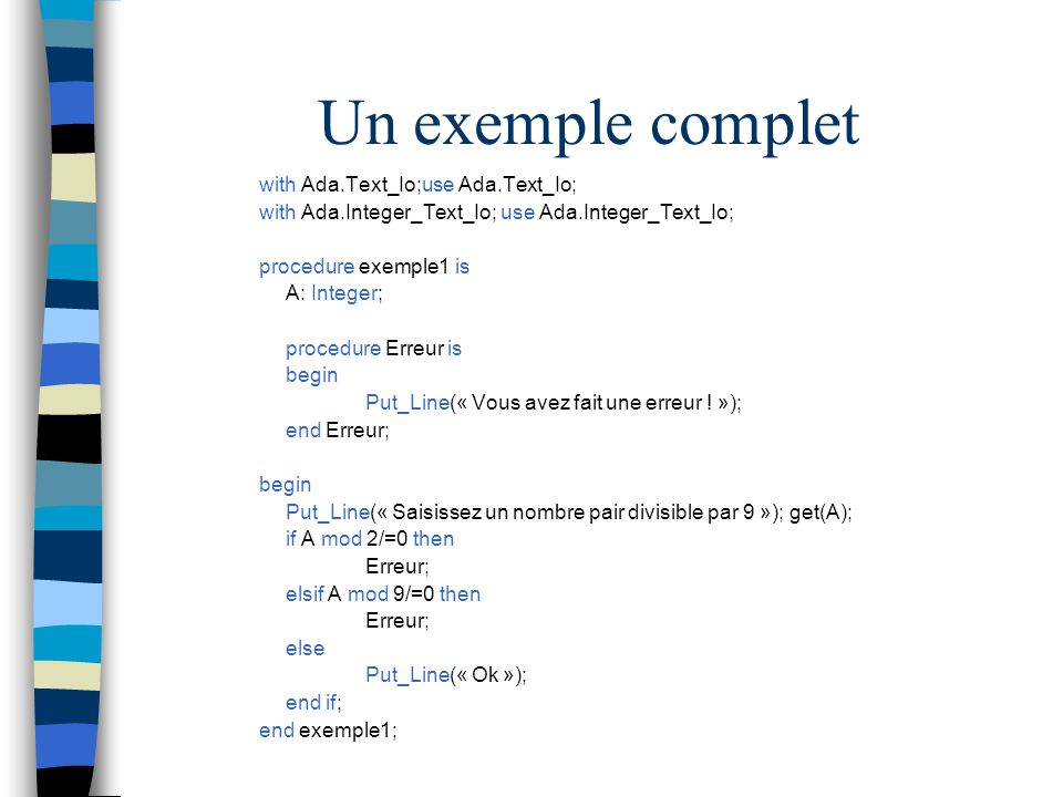 Un exemple complet with Ada.Text_Io;use Ada.Text_Io; with Ada.Integer_Text_Io; use Ada.Integer_Text_Io; procedure exemple1 is A: Integer; procedure Er