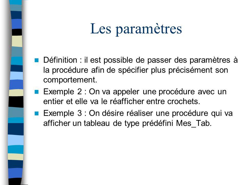 Les paramètres Définition : il est possible de passer des paramètres à la procédure afin de spécifier plus précisément son comportement. Exemple 2 : O