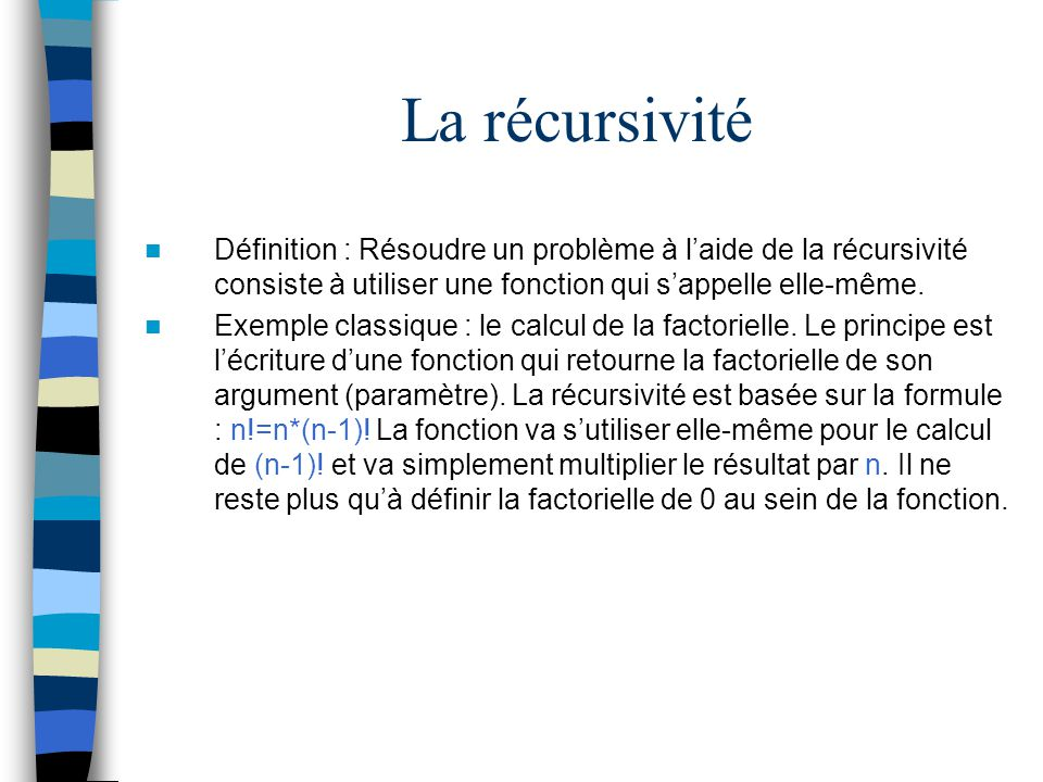 La récursivité Définition : Résoudre un problème à laide de la récursivité consiste à utiliser une fonction qui sappelle elle-même. Exemple classique