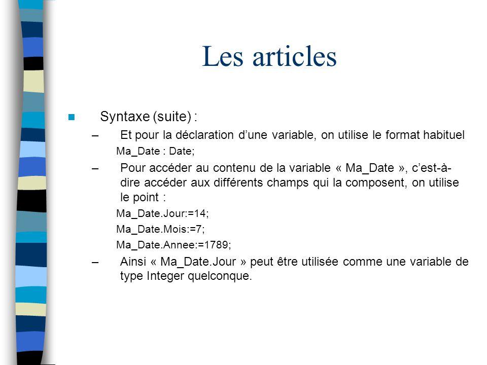 Les articles Syntaxe (suite) : –Et pour la déclaration dune variable, on utilise le format habituel Ma_Date : Date; –Pour accéder au contenu de la var