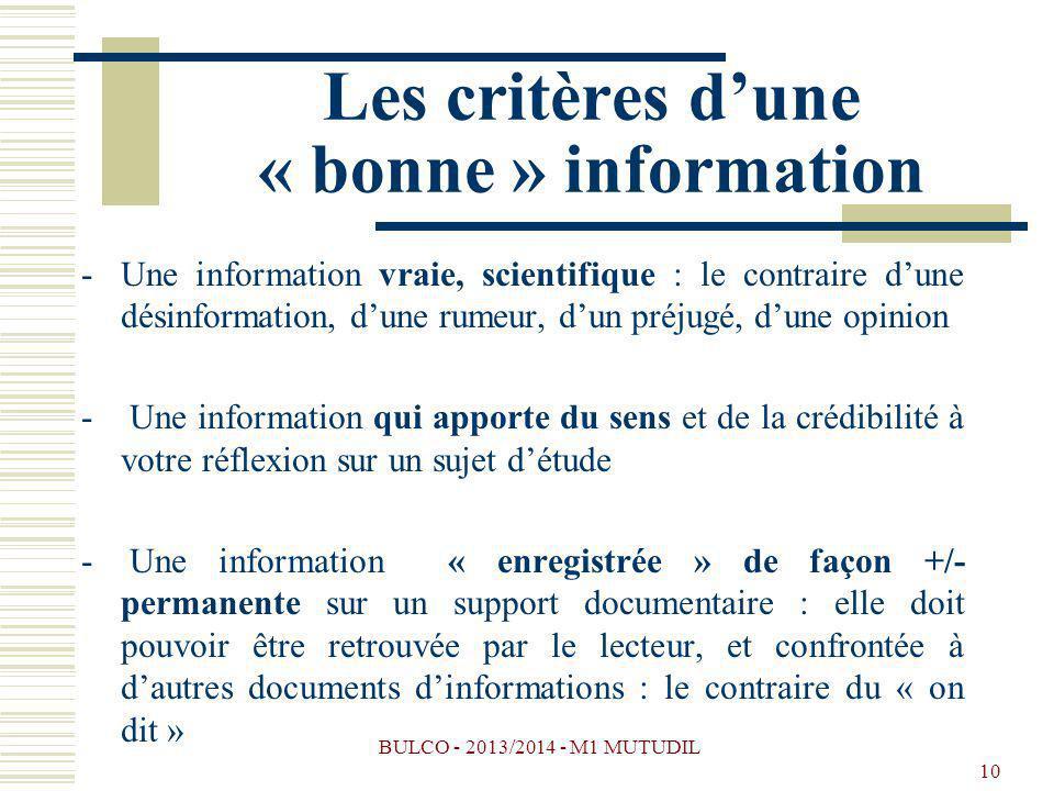 BULCO - 2013/2014 - M1 MUTUDIL 10 Les critères dune « bonne » information -Une information vraie, scientifique : le contraire dune désinformation, dune rumeur, dun préjugé, dune opinion - Une information qui apporte du sens et de la crédibilité à votre réflexion sur un sujet détude - Une information « enregistrée » de façon +/- permanente sur un support documentaire : elle doit pouvoir être retrouvée par le lecteur, et confrontée à dautres documents dinformations : le contraire du « on dit »