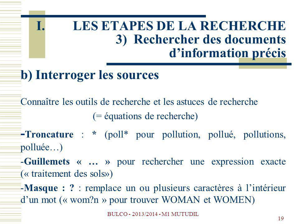 BULCO - 2013/2014 - M1 MUTUDIL 19 b) Interroger les sources Connaître les outils de recherche et les astuces de recherche (= équations de recherche) - Troncature : * (poll* pour pollution, pollué, pollutions, polluée…) -Guillemets « … » pour rechercher une expression exacte (« traitement des sols») -Masque : .