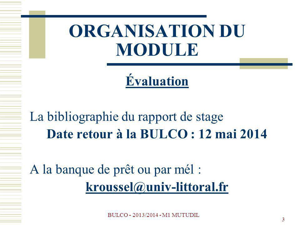 BULCO - 2013/2014 - M1 MUTUDIL 3 ORGANISATION DU MODULE Évaluation La bibliographie du rapport de stage Date retour à la BULCO : 12 mai 2014 A la banq