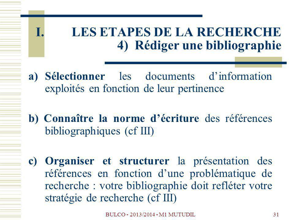 BULCO - 2013/2014 - M1 MUTUDIL31 a)Sélectionner les documents dinformation exploités en fonction de leur pertinence b) Connaître la norme décriture des références bibliographiques (cf III) c) Organiser et structurer la présentation des références en fonction dune problématique de recherche : votre bibliographie doit refléter votre stratégie de recherche (cf III) I.LES ETAPES DE LA RECHERCHE 4) Rédiger une bibliographie