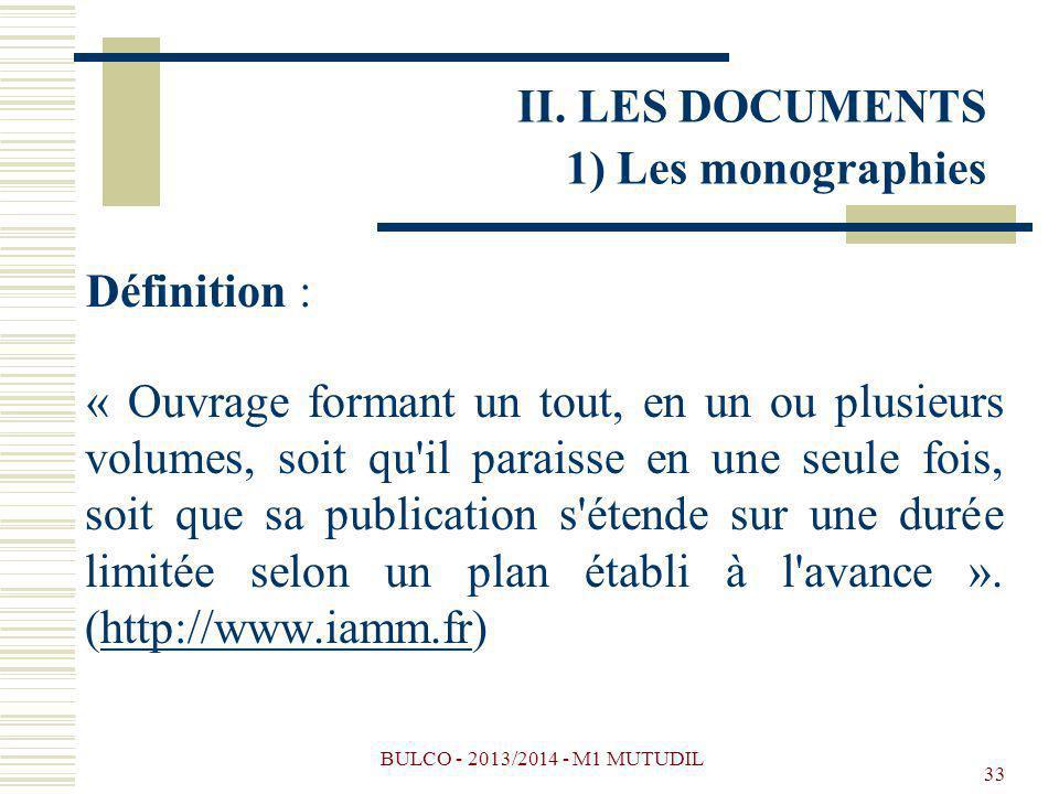 BULCO - 2013/2014 - M1 MUTUDIL 33 II. LES DOCUMENTS 1) Les monographies Définition : « Ouvrage formant un tout, en un ou plusieurs volumes, soit qu'il