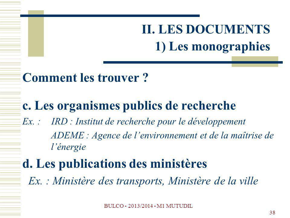 BULCO - 2013/2014 - M1 MUTUDIL 38 Comment les trouver ? c. Les organismes publics de recherche Ex. : IRD : Institut de recherche pour le développement
