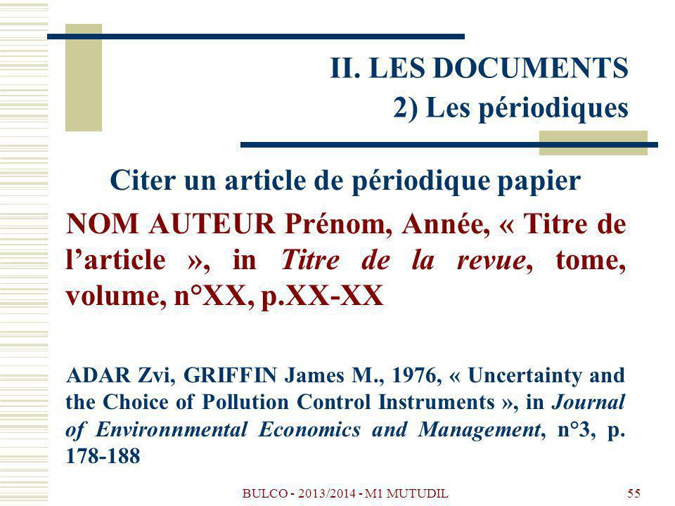 BULCO - 2013/2014 - M1 MUTUDIL55 Citer un article de périodique papier NOM AUTEUR Prénom, Année, « Titre de larticle », in Titre de la revue, tome, volume, n°XX, p.XX-XX ADAR Zvi, GRIFFIN James M., 1976, « Uncertainty and the Choice of Pollution Control Instruments », in Journal of Environnmental Economics and Management, n°3, p.