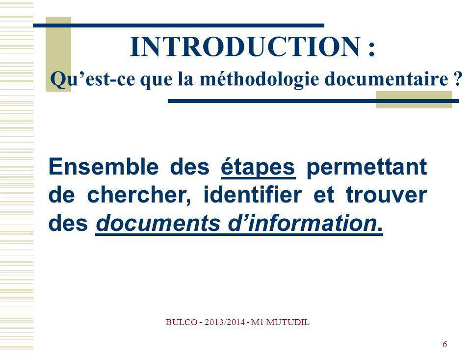 BULCO - 2013/2014 - M1 MUTUDIL 6 INTRODUCTION : Quest-ce que la méthodologie documentaire ? Ensemble des étapes permettant de chercher, identifier et