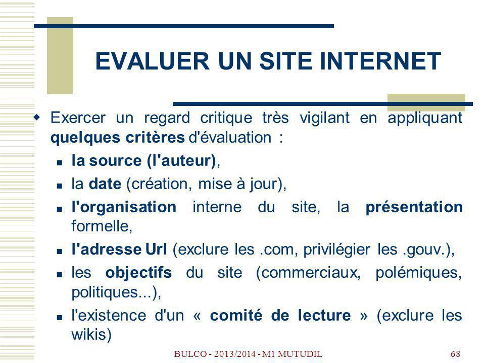 BULCO - 2013/2014 - M1 MUTUDIL68 EVALUER UN SITE INTERNET Exercer un regard critique très vigilant en appliquant quelques critères d évaluation : la source (l auteur), la date (création, mise à jour), l organisation interne du site, la présentation formelle, l adresse Url (exclure les.com, privilégier les.gouv.), les objectifs du site (commerciaux, polémiques, politiques...), l existence d un « comité de lecture » (exclure les wikis)