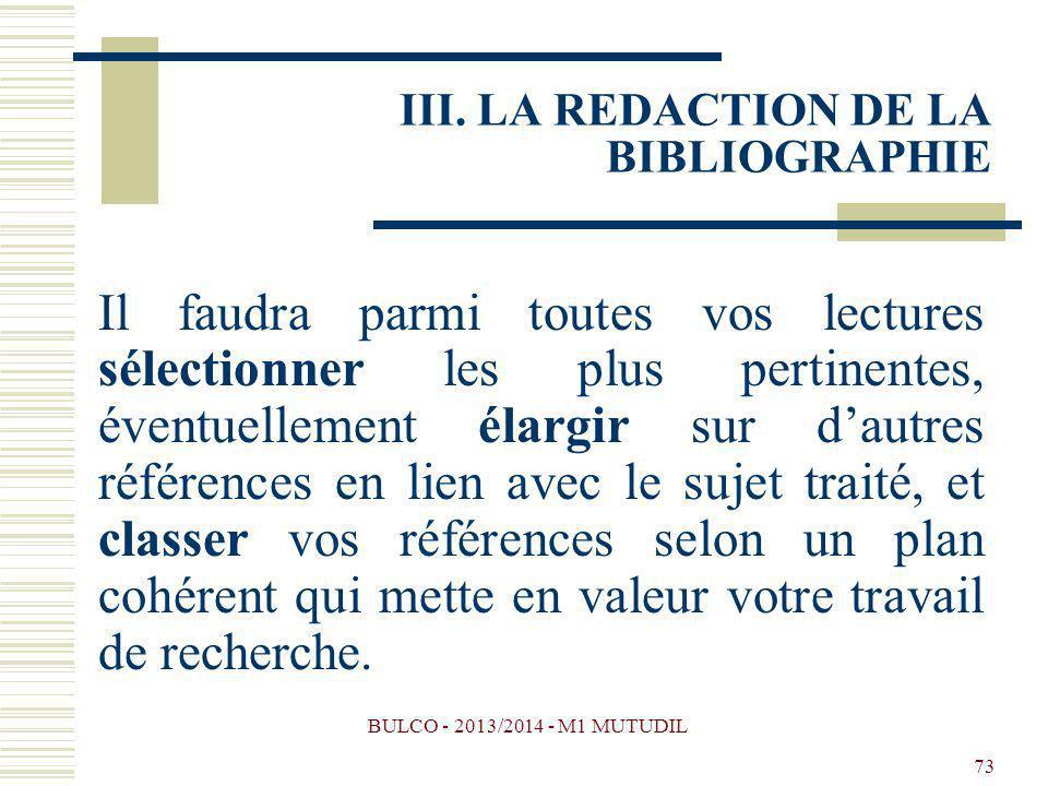 BULCO - 2013/2014 - M1 MUTUDIL 73 III. LA REDACTION DE LA BIBLIOGRAPHIE Il faudra parmi toutes vos lectures sélectionner les plus pertinentes, éventue