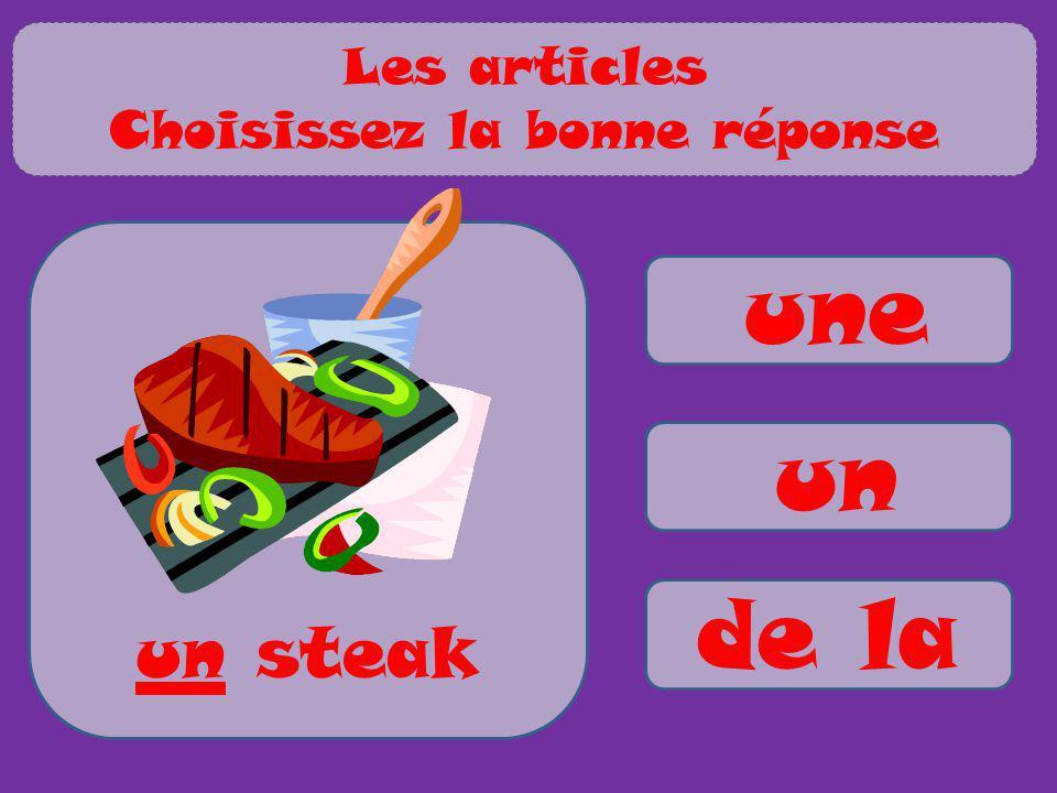 a / an / some for countables some for uncountables une un de la un steak Les articles Choisissez la bonne réponse