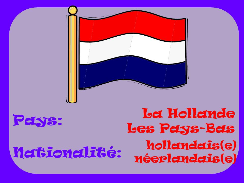 La Hollande Les Pays-Bas hollandais(e) néerlandais(e) Pays: Nationalité: