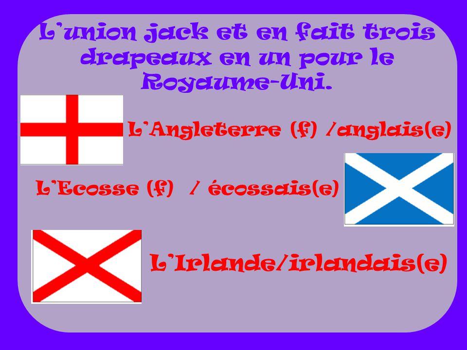 LAngleterre (f) /anglais(e) LIrlande/irlandais(e) Lunion jack et en fait trois drapeaux en un pour le Royaume-Uni.