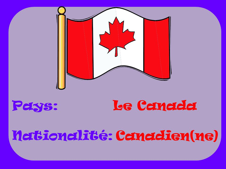 Le Canada Canadien(ne) Pays: Nationalité: