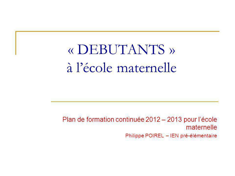 « DEBUTANTS » à lécole maternelle Plan de formation continuée 2012 – 2013 pour lécole maternelle Philippe POIREL – IEN pré-élémentaire