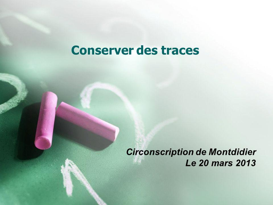 Conserver des traces Circonscription de Montdidier Le 20 mars 2013