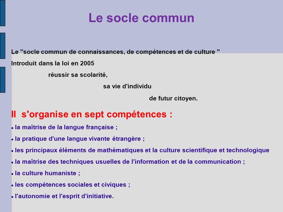 Le socle commun Le socle commun de connaissances, de compétences et de culture Introduit dans la loi en 2005 réussir sa scolarité, sa vie d individu de futur citoyen.